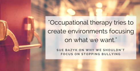 Occupational therapy tries to create environments focusing on what we want. Sue Bazyk on why we shouldn't focus on stopping bullying.